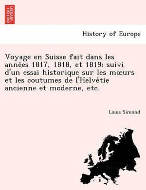 Voyage En Suisse Fait Dans Les Anne Es 1817, 1818, Et 1819; Suivi D'Un Essai Historique Sur Les M Urs Et Les Coutumes de L'Helve Tie Ancienne Et Moderne, Etc.