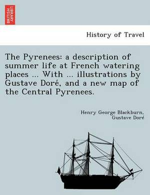 The Pyrenees: A Description of Summer Life at French Watering Places ... with ... Illustrations by Gustave Dore, and a New Map of the Central Pyrenees.