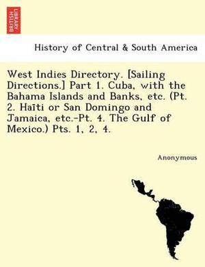 West Indies Directory. [Sailing Directions.] Part 1. Cuba, with the Bahama Islands and Banks, Etc. (PT. 2. Hai Ti or San Domingo and Jamaica, Etc.-PT.