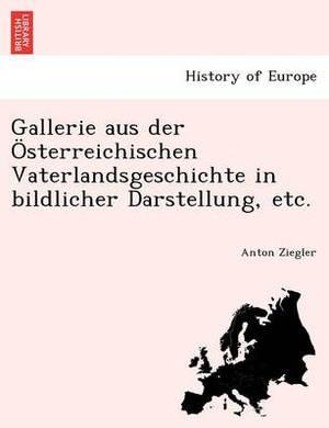 Gallerie Aus Der Osterreichischen Vaterlandsgeschichte in Bildlicher Darstellung, Etc.