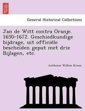 Jan de Witt Contra Oranje. 1650-1672. Geschiedkundige Bijdrage, Uit Officie Le Bescheiden Geput Met Drie Bijlagen, Etc.