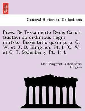 Praes. de Testamento Regis Caroli Gustavi AB Ordinibus Regni Mutato. Dissertatio Quam P. P. O. W. Et J. D. Elmgren. PT. I. (O. W. Et C. T. So Derberg, PT. 11.).
