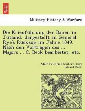 Die Kriegfu Hrung Der Da Nen in Ju Tland, Dargestellt an General Rye's Ru Ckzug Im Jahre 1849. Nach Den Vortra Gen Des ... Majors ... C. Beck Bearbeitet, Etc.