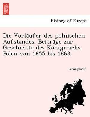 Die Vorla Ufer Des Polnischen Aufstandes. Beitra GE Zur Geschichte Des Ko Nigreichs Polen Von 1855 Bis 1863.