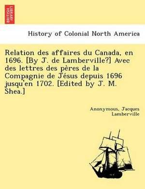 Relation Des Affaires Du Canada, En 1696. [By J. de Lamberville?] Avec Des Lettres Des Pe Res de La Compagnie de Je Sus Depuis 1696 Jusqu'en 1702. [Edited by J. M. Shea.]