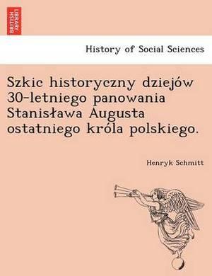 Szkic Historyczny Dziejo W 30-Letniego Panowania Stanis Awa Augusta Ostatniego Kro La Polskiego.