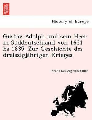 Gustav Adolph Und Sein Heer in Su Ddeutschland Von 1631 Bs 1635. Zur Geschichte Des Dreissigja Hrigen Krieges