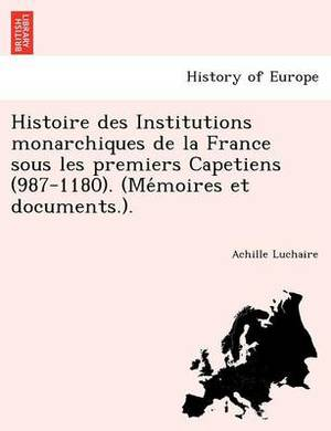 Histoire Des Institutions Monarchiques de La France Sous Les Premiers Capetiens (987-1180). (Me Moires Et Documents.).