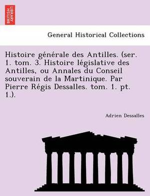 Histoire GE Ne Rale Des Antilles. (Ser. 1. Tom. 3. Histoire Le Gislative Des Antilles, Ou Annales Du Conseil Souverain de La Martinique. Par Pierre Re GIS Dessalles. Tom. 1. PT. 1.).