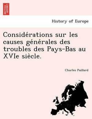 Conside Rations Sur Les Causes GE Ne Rales Des Troubles Des Pays-Bas Au Xvie Sie Cle.
