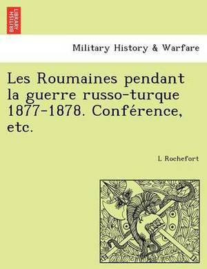 Les Roumaines Pendant La Guerre Russo-Turque 1877-1878. Confe Rence, Etc.