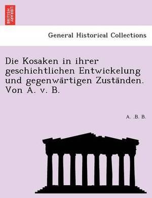 Die Kosaken in Ihrer Geschichtlichen Entwickelung Und Gegenwa Rtigen Zusta Nden. Von A. V. B.