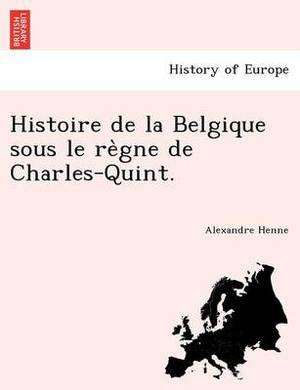 Histoire de La Belgique Sous Le Re Gne de Charles-Quint.