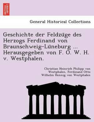 Geschichte Der Feldzu GE Des Herzogs Ferdinand Von Braunschweig-Lu Neburg ... Herausgegeben Von F. O. W. H. V. Westphalen.