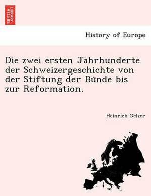 Die Zwei Ersten Jahrhunderte Der Schweizergeschichte Von Der Stiftung Der Bu Nde Bis Zur Reformation.