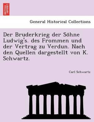 Der Bruderkrieg Der So Hne Ludwig's. Des Frommen Und Der Vertrag Zu Verdun. Nach Den Quellen Dargestellt Von K. Schwartz.