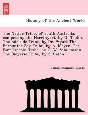 The Native Tribes of South Australia, Comprising the Narrinyeri, by G. Taplin. the Adelaide Tribe, by Dr. Wyatt the Encounter Bay Tribe, by A. Meyer. the Port Lincoln Tribe, by C. W. Schu Rmann. the Dieyerie Tribe, by S. Gason.