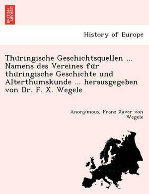 Thu Ringische Geschichtsquellen ... Namens Des Vereines Fu R Thu Ringische Geschichte Und Alterthumskunde ... Herausgegeben Von Dr. F. X. Wegele