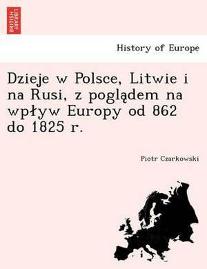Dzieje W Polsce, Litwie I Na Rusi, Z Pogla Dem Na Wp Yw Europy Od 862 Do 1825 R.