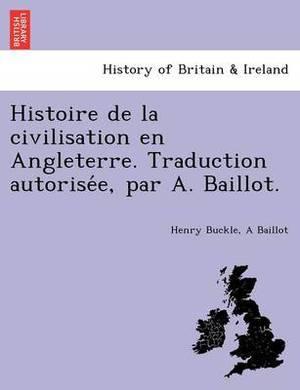 Histoire de La Civilisation En Angleterre. Traduction Autorise E, Par A. Baillot.