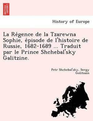 La Re Gence de La Tzarewna Sophie, E Pisode de L'Histoire de Russie, 1682-1689 ... Traduit Par Le Prince Shchebal'sky Galitzine.