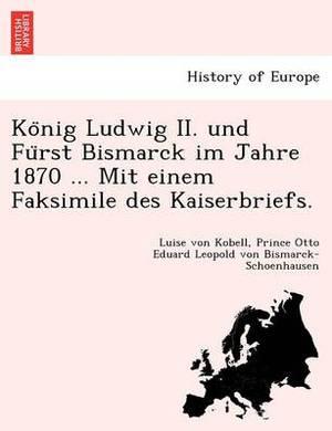 Ko Nig Ludwig II. Und Fu Rst Bismarck Im Jahre 1870 ... Mit Einem Faksimile Des Kaiserbriefs.