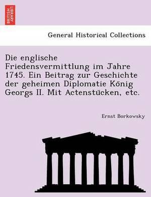 Die Englische Friedensvermittlung Im Jahre 1745. Ein Beitrag Zur Geschichte Der Geheimen Diplomatie Ko Nig Georgs II. Mit Actenstu Cken, Etc.