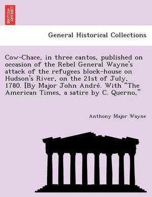 Cow-Chace, in Three Cantos, Published on Occasion of the Rebel General Wayne's Attack of the Refugees Block-House on Hudson's River, on the 21st of July, 1780. [By Major John Andre . with  The American Times, a Satire by C. Querno,