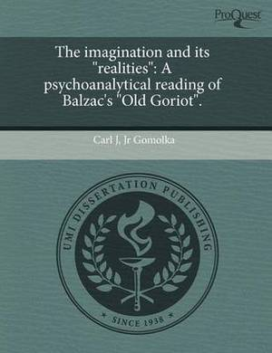 The Imagination and Its  Realities : A Psychoanalytical Reading of Balzac's  Old Goriot.