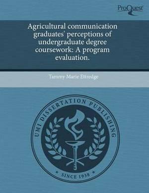 Agricultural Communication Graduates' Perceptions of Undergraduate Degree Coursework: A Program Evaluation