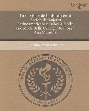 La Re-Vision de La Historia En La Ficcion de Mujeres Latinoamericanas: Isabel Allende, Gioconda Belli, Carmen Boullosa y Ana Miranda.