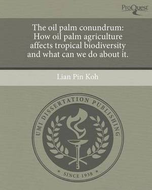 The Oil Palm Conundrum: How Oil Palm Agriculture Affects Tropical Biodiversity and What Can We Do about It