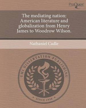 The Mediating Nation: American Literature and Globalization from Henry James to Woodrow Wilson