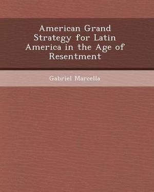 American Grand Strategy for Latin America in the Age of Resentment