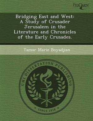Bridging East and West: A Study of Crusader Jerusalem in the Literature and Chronicles of the Early Crusades