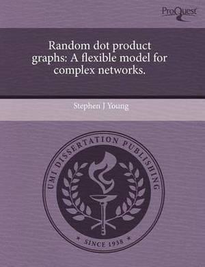 Random Dot Product Graphs: A Flexible Model for Complex Networks