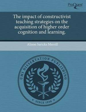 The Impact of Constructivist Teaching Strategies on the Acquisition of Higher Order Cognition and Learning