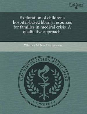 Exploration of Children's Hospital-Based Library Resources for Families in Medical Crisis: A Qualitative Approach
