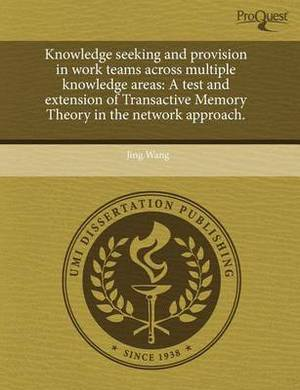 Knowledge Seeking and Provision in Work Teams Across Multiple Knowledge Areas: A Test and Extension of Transactive Memory Theory in the Network Approa