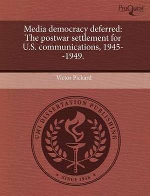Media Democracy Deferred: The Postwar Settlement for U.S. Communications, 1945--1949.