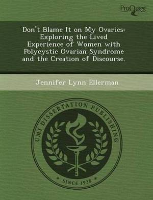 Don't Blame It on My Ovaries: Exploring the Lived Experience of Women with Polycystic Ovarian Syndrome and the Creation of Discourse