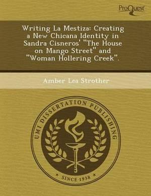 Writing La Mestiza: Creating a New Chicana Identity in Sandra Cisneros' the House on Mango Street and Woman Hollering Creek.