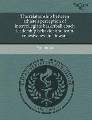 The Relationship Between Athlete's Perception of Intercollegiate Basketball Coach Leadership Behavior and Team Cohesiveness in Taiwan