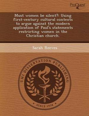 Must Women Be Silent?: Using First-Century Cultural Contexts to Argue Against the Modern Application of Paul's Statements Restricting Women I
