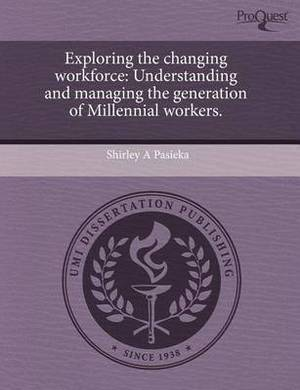 Exploring the Changing Workforce: Understanding and Managing the Generation of Millennial Workers