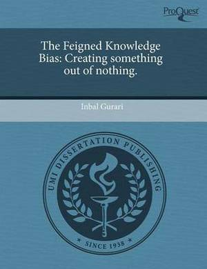 The Feigned Knowledge Bias: Creating Something Out of Nothing