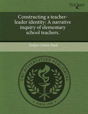 Constructing a Teacher-Leader Identity: A Narrative Inquiry of Elementary School Teachers