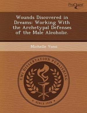 Wounds Discovered in Dreams: Working with the Archetypal Defenses of the Male Alcoholic
