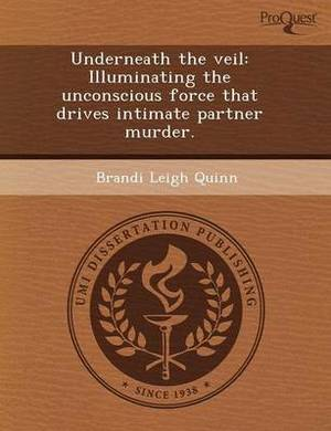 Underneath the Veil: Illuminating the Unconscious Force That Drives Intimate Partner Murder