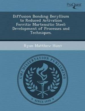 Diffusion Bonding Beryllium to Reduced Activation Ferritic Martensitic Steel: Development of Processes and Techniques